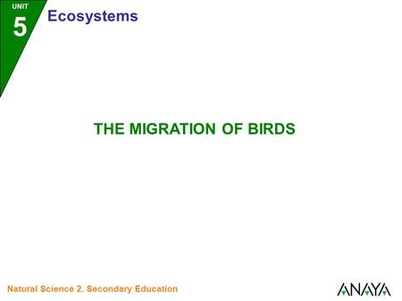 UNIT 5 Ecosystems Natural Science 2. Secondary Education THE MIGRATION OF BIRDS.