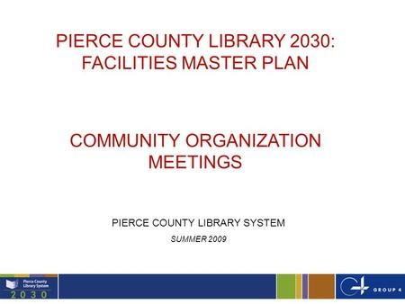 1 PIERCE COUNTY LIBRARY 2030: FACILITIES MASTER PLAN COMMUNITY ORGANIZATION MEETINGS PIERCE COUNTY LIBRARY SYSTEM SUMMER 2009.