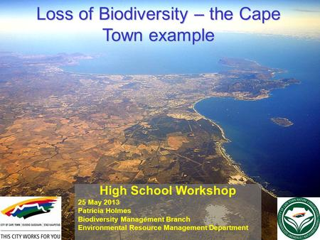 Loss of Biodiversity – the Cape Town example High School Workshop 25 May 2013 Patricia Holmes Biodiversity Management Branch Environmental Resource Management.