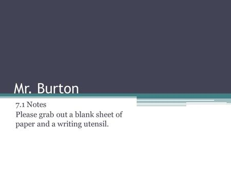 Mr. Burton 7.1 Notes Please grab out a blank sheet of paper and a writing utensil.