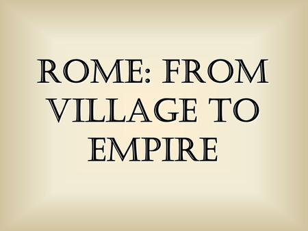 Rome: From Village to Empire. c. 750 BCE: Latins (tribe) settle what becomes Rome.