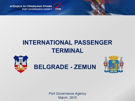 INTERNATIONAL PASSENGER TERMINAL BELGRADE - ZEMUN Port Governance Agency March, 2015.