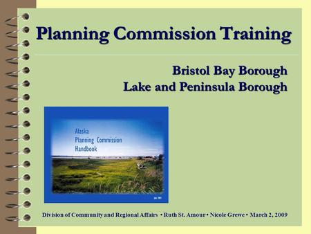 Planning Commission Training Bristol Bay Borough Lake and Peninsula Borough Division of Community and Regional Affairs Ruth St. Amour Nicole Grewe March.
