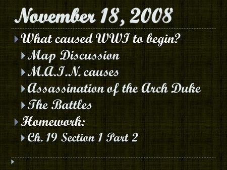 November 18, 2008  What caused WWI to begin?  Map Discussion  M.A.I.N. causes  Assassination of the Arch Duke  The Battles  Homework:  Ch. 19 Section.