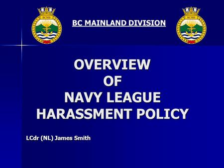 BC MAINLAND DIVISION OVERVIEW OF NAVY LEAGUE HARASSMENT POLICY LCdr (NL) James Smith.