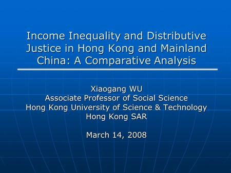 Income Inequality and Distributive Justice in Hong Kong and Mainland China: A Comparative Analysis Xiaogang WU Associate Professor of Social Science Hong.