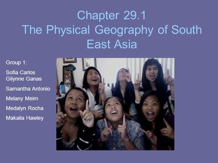 Chapter 29.1 The Physical Geography <strong>of</strong> South East Asia The Land Group 1: Sofia Carlos Gilynne Ganas Samantha Antonio Melany Meim Medalyn Rocha Makaila.