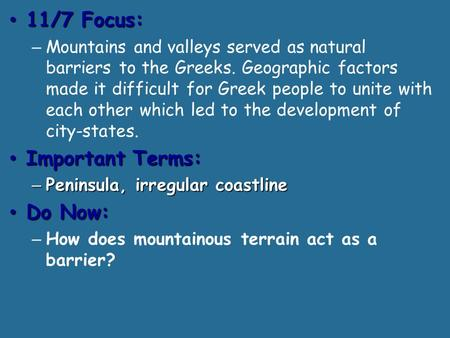 11/7 Focus: 11/7 Focus: – Mountains and valleys served as natural barriers to the Greeks. Geographic factors made it difficult for Greek people to unite.