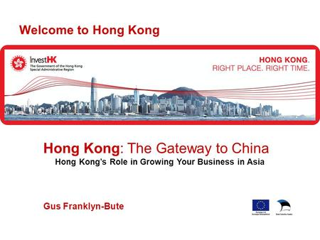 Gus Franklyn-Bute Welcome to Hong Kong Hong Kong: The Gateway to China Hong Kong's Role in Growing Your Business in Asia.
