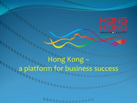 Hong Kong – a platform for business success. Safeguard : sound legal system, level playing field for all Universally acclaimed : among the best place.