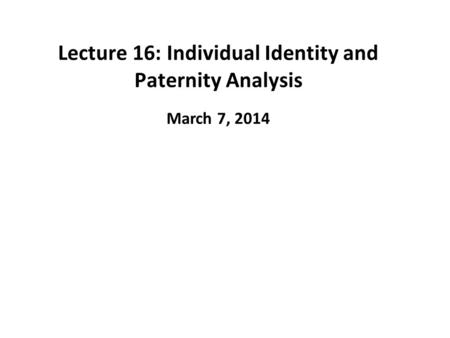 Lecture 16: Individual Identity and Paternity Analysis March 7, 2014.