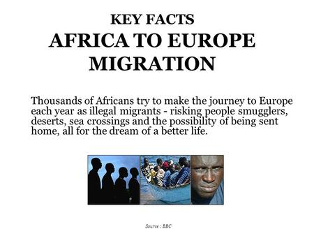 KEY FACTS AFRICA TO EUROPE MIGRATION Thousands of Africans try to make the journey to Europe each year as illegal migrants - risking people smugglers,