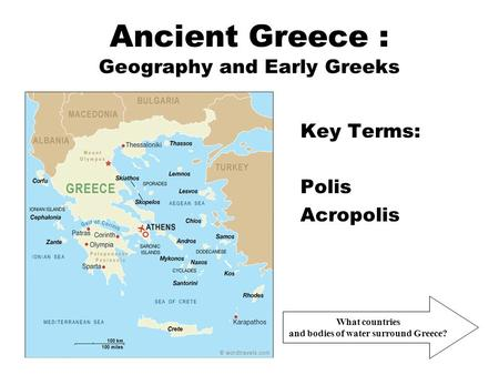 Ancient Greece : Geography and Early Greeks Key Terms: Polis Acropolis What countries and bodies of water surround Greece?