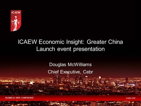 BUSINESS WITH CONFIDENCE icaew.com Douglas McWilliams Chief Executive, Cebr ICAEW Economic Insight: Greater China Launch event presentation.