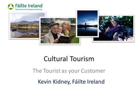 Cultural Tourism The Tourist as your Customer Kevin Kidney, Fáilte Ireland.