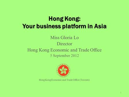 Hong Kong: Your business platform in Asia Miss Gloria Lo Director Hong Kong Economic and Trade Office 5 September 2012 1 Hong Kong Economic and Trade Office.