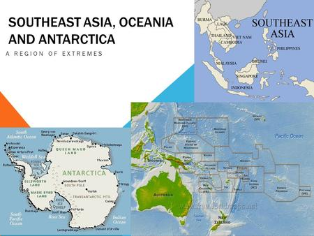 SOUTHEAST ASIA, OCEANIA AND ANTARCTICA A REGION OF EXTREMES.