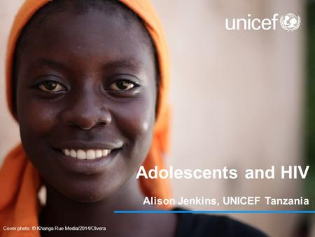 Adolescents and HIV Alison Jenkins, UNICEF Tanzania Cover photo: © Khanga Rue Media/2014/Olvera.