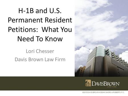 ©2015 DAVIS BROWN KOEHN SHORS & ROBERTS P.C. H-1B and U.S. Permanent Resident Petitions: What You Need To Know Lori Chesser Davis Brown Law Firm.