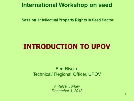 1 International Workshop on seed Session: Intellectual Property Rights in Seed Sector Ben Rivoire Technical/ Regional Officer, UPOV Antalya, Turkey December.