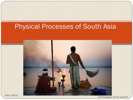 Physical Processes of South Asia ©2012, TESCCC World Geography Unit 10, Lesson 01.