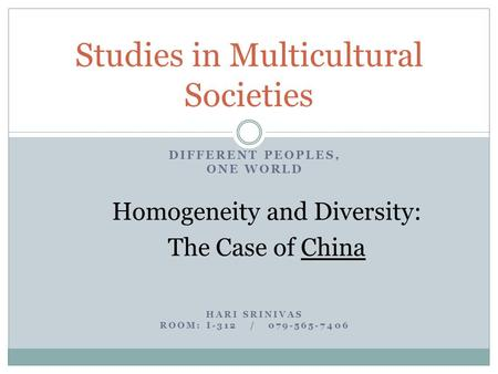 DIFFERENT PEOPLES, ONE WORLD Homogeneity and Diversity: The Case of China HARI SRINIVAS ROOM: I-312 / 079-565-7406 Studies in Multicultural Societies.