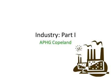 Industry: Part I APHG Copeland.