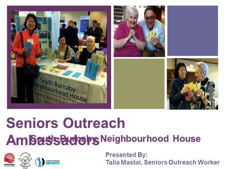 + Seniors Outreach Ambassadors South Burnaby Neighbourhood House Presented By: Talia Mastai, Seniors Outreach Worker.