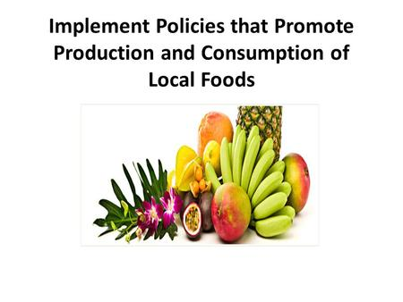 Implement Policies that Promote Production and Consumption of Local Foods.