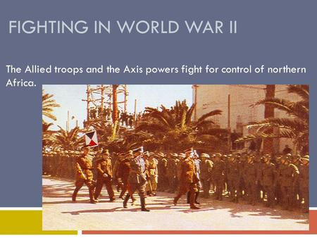 FIGHTING IN WORLD WAR II The Allied troops and the Axis powers fight for control of northern Africa.