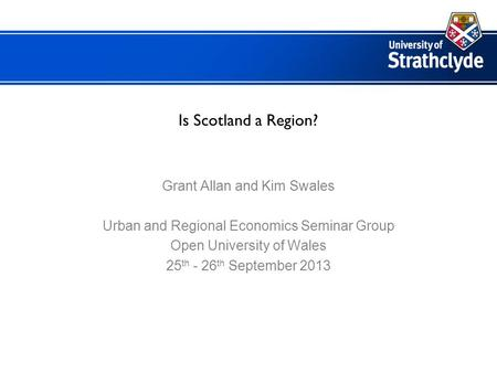 Is Scotland a Region? Grant Allan and Kim Swales Urban and Regional Economics Seminar Group Open University of Wales 25 th - 26 th September 2013.
