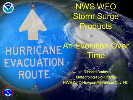 NWS WFO Storm Surge Products An Evolution Over Time Richard Bandy Meteorologist-in-Charge NWS WFO Newport/Morehead City, NC.