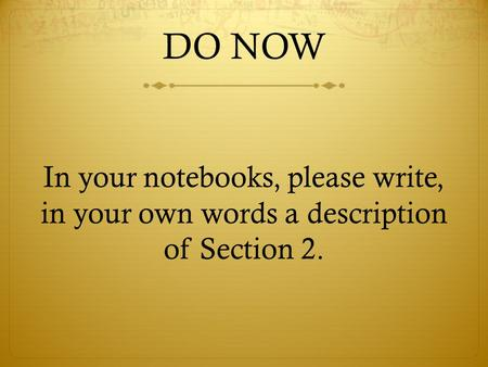 DO NOW In your notebooks, please write, in your own words a description of Section 2.