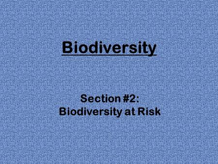 Biodiversity Section #2: Biodiversity at Risk. Extinctions changes in Earth's climate & ecosystems have caused the extinction of about ½ the species on.