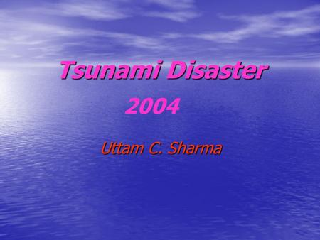 <strong>Tsunami</strong> <strong>Disaster</strong> Uttam C. Sharma 2004. Three causes of <strong>Tsunami</strong> 1.Volcanic eruption under sea 2.Tectonic movement 3.Meteorite impact (disturbing water.