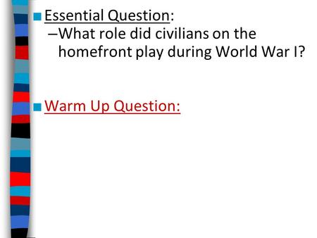 Essential Question: What role did civilians on the homefront play during World War I? Warm Up Question: