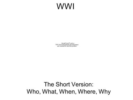 WWI The Short Version: Who, What, When, Where, Why.