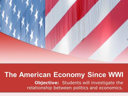 The American Economy Since WWI Objective: Students will investigate the relationship between politics and economics.