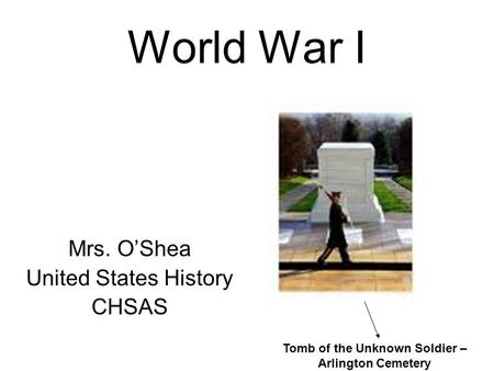World War I Mrs. O'Shea United States History CHSAS Tomb of the Unknown Soldier – Arlington Cemetery.