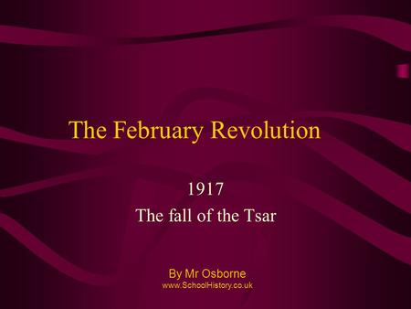 The February Revolution 1917 The fall of the Tsar By Mr Osborne www.SchoolHistory.co.uk.