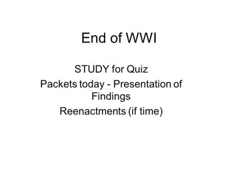 End of WWI STUDY for Quiz Packets today - Presentation of Findings Reenactments (if time)