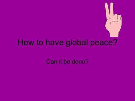 How to have global peace? Can it be done?. Wilson's vision is called the 14 Points It has 14 provisions puts an end to alliances freedom of the seas self-determination-the.