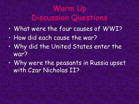 Warm Up Discussion Questions What were the four causes of WWI? How did each cause the war? Why did the United States enter the war? Why were the peasants.