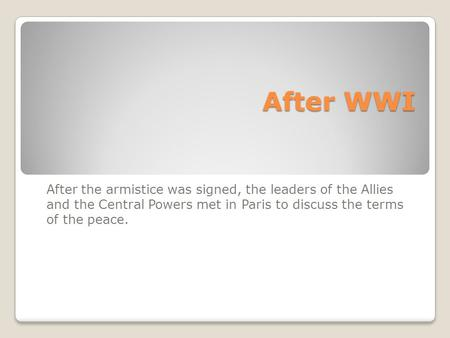 After WWI After WWI After the armistice was signed, the leaders of the Allies and the Central Powers met in Paris to discuss the terms of the peace.