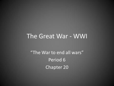 "The Great War - WWI ""The War to end all wars"" Period 6 Chapter 20."