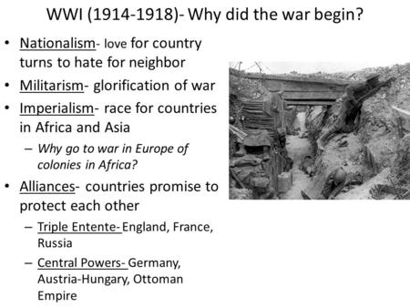 WWI (1914-1918)- Why did the war begin? Nationalism - love for country turns to hate for neighbor Militarism- glorification of war Imperialism- race for.