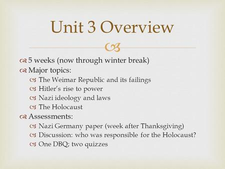  Unit 3 Overview  5 weeks (now through winter break)  Major topics:  The Weimar Republic and its failings  Hitler's rise to power  Nazi ideology.