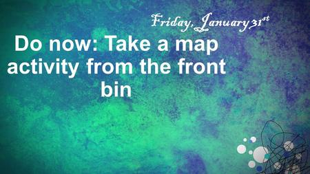 Do now: Take a map activity from the front bin Friday, January 31 st.