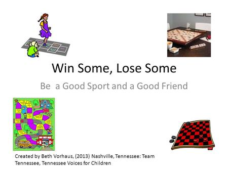 Win Some, Lose Some Be a Good Sport and a Good Friend Created by Beth Vorhaus, (2013) Nashville, Tennessee: Team Tennessee, Tennessee Voices for Children.