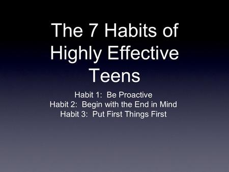 The 7 Habits of Highly Effective Teens Habit 1:Be Proactive Habit 2:Begin with the End in Mind Habit 3:Put First Things First.